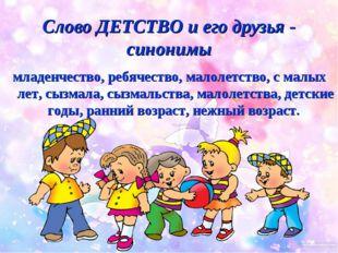Слово ДЕТСТВО и его друзья - синонимы младенчество, ребячество, малолетство,