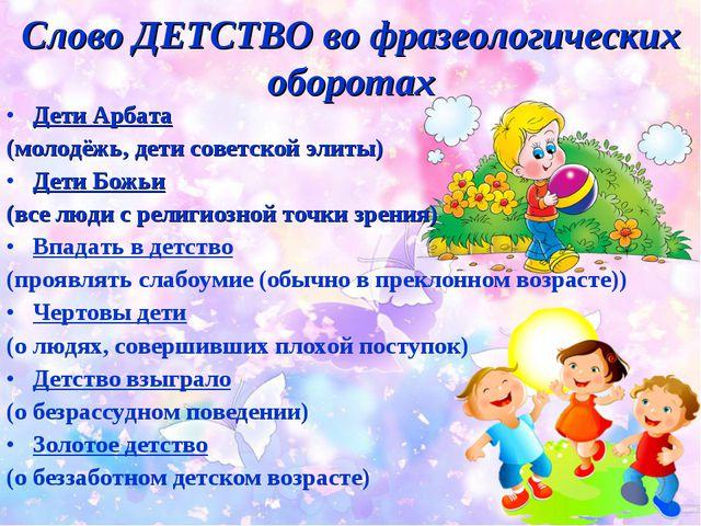 Слово ДЕТСТВО во фразеологических оборотах Дети Арбата (молодёжь, дети советс...