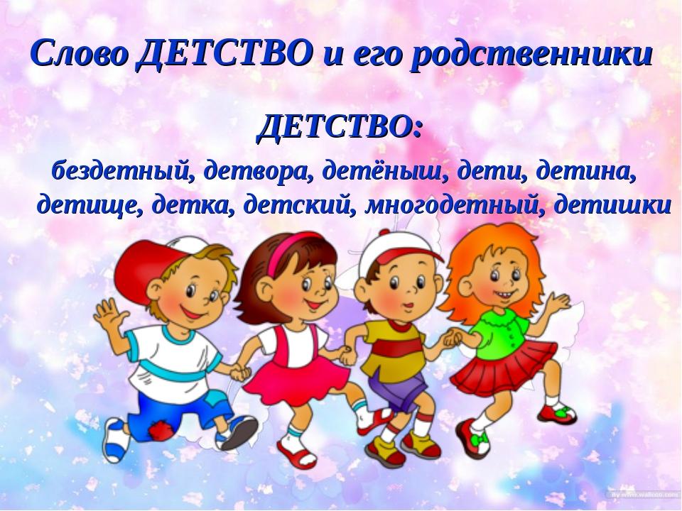 Слово ДЕТСТВО и его родственники ДЕТСТВО: бездетный, детвора, детёныш, дети,...
