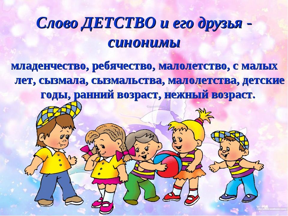 Слово ДЕТСТВО и его друзья - синонимы младенчество, ребячество, малолетство,...