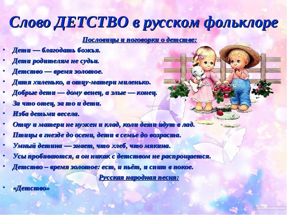 Слово ДЕТСТВО в русском фольклоре Пословицы и поговорки о детстве: Дети — бла...