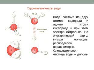 Строение молекулы воды Вода состоит из двух атомов водорода и одного атома ки