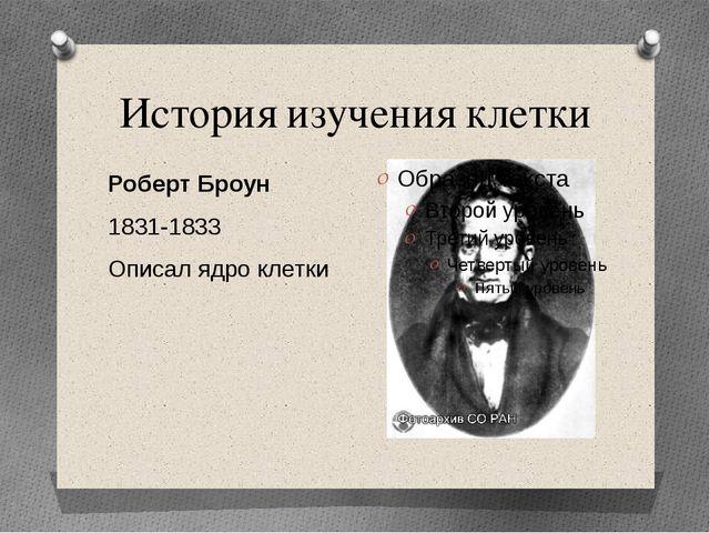 История изучения клетки Роберт Броун 1831-1833 Описал ядро клетки