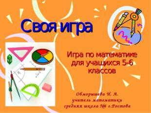 Своя игра Игра по математике для учащихся 5-6 классов Обморышева И. А. учител