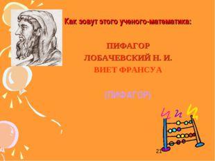 Как зовут этого ученого-математика: ПИФАГОР ЛОБАЧЕВСКИЙ Н. И. ВИЕТ ФРАНСУА (П