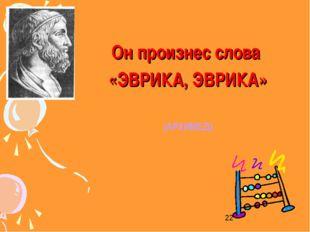Он произнес слова «ЭВРИКА, ЭВРИКА» (АРХИМЕД)