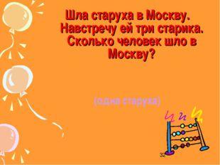 Шла старуха в Москву. Навстречу ей три старика. Сколько человек шло в Москву?