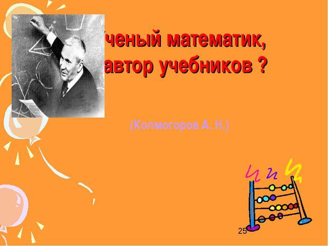 Ученый математик, автор учебников ? (Колмогоров А. Н.)