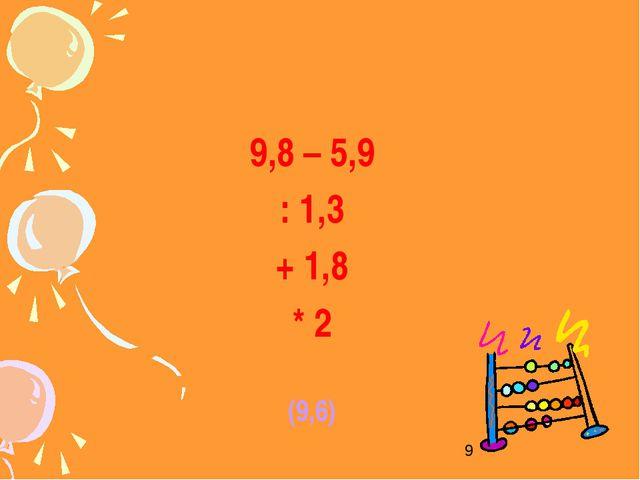 9,8 – 5,9 : 1,3 + 1,8 * 2 (9,6)