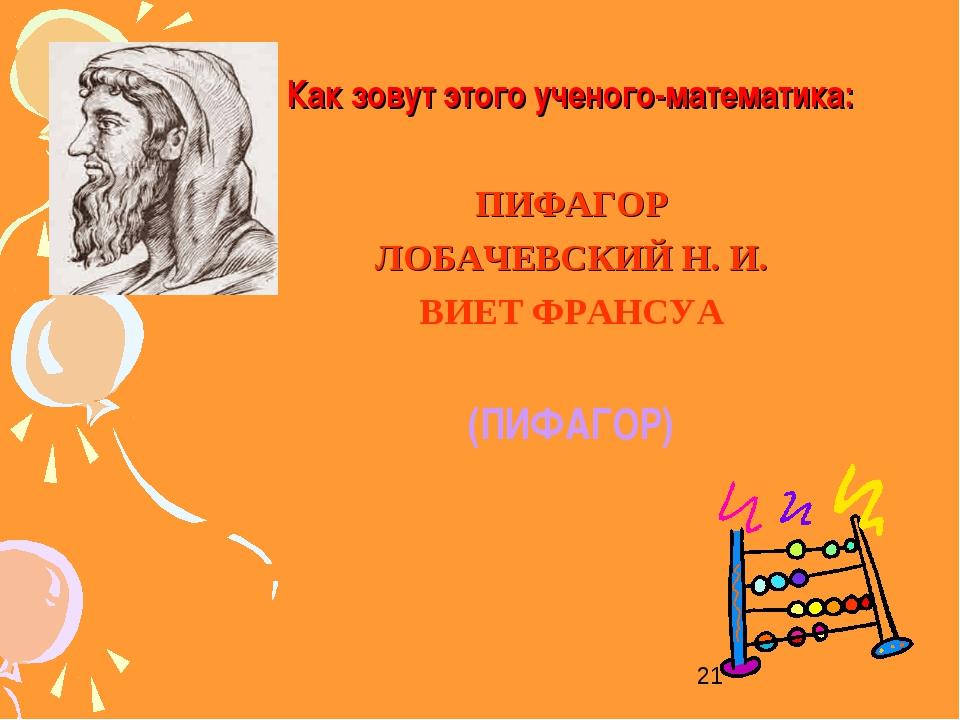 Как зовут этого ученого-математика: ПИФАГОР ЛОБАЧЕВСКИЙ Н. И. ВИЕТ ФРАНСУА (П...