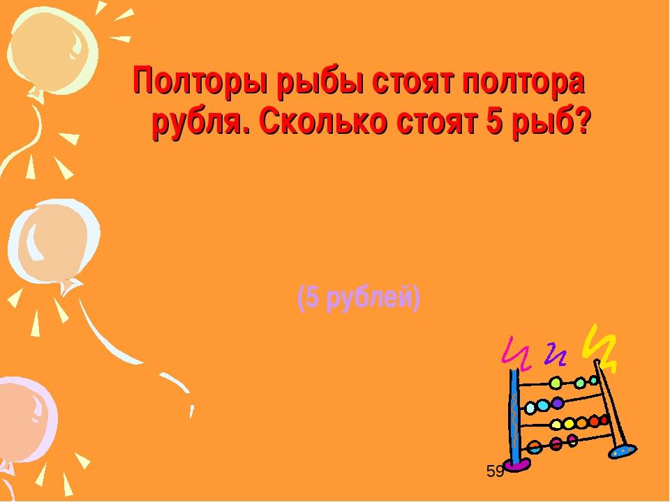 Полторы рыбы стоят полтора рубля. Сколько стоят 5 рыб? (5 рублей)