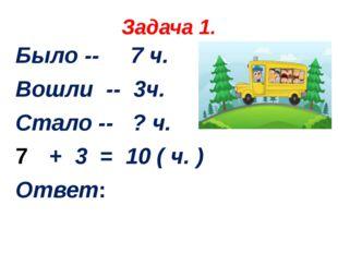 Задача 1. Было -- 7 ч. Вошли -- 3ч. Стало -- ? ч. + 3 = 10 ( ч. ) Ответ: