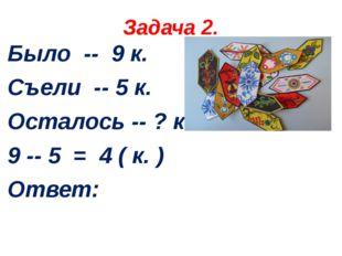 Задача 2. Было -- 9 к. Съели -- 5 к. Осталось -- ? к. 9 -- 5 = 4 ( к. ) Ответ: