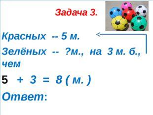 Задача 3. Красных -- 5 м. Зелёных -- ?м., на 3 м. б., чем + 3 = 8 ( м. ) Ответ: