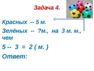 Задача 4. Красных -- 5 м. Зелёных -- ?м., на 3 м. м., чем 5 -- 3 = 2 ( м. ) О