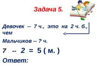 Задача 5. Девочек -- 7 ч., это на 2 ч. б., чем Мальчиков -- ? ч. -- 2 = 5 ( м