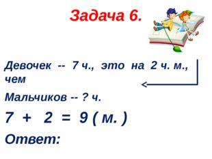 Задача 6. Девочек -- 7 ч., это на 2 ч. м., чем Мальчиков -- ? ч. 7 + 2 = 9 (