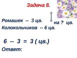 Задача 8. Ромашек -- 3 цв. Колокольчиков -- 6 цв. 6 -- 3 = 3 ( цв.) Ответ: на