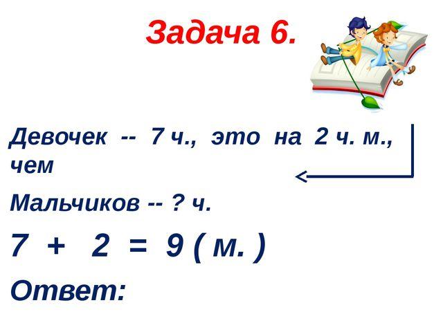 Задача 6. Девочек -- 7 ч., это на 2 ч. м., чем Мальчиков -- ? ч. 7 + 2 = 9 (...