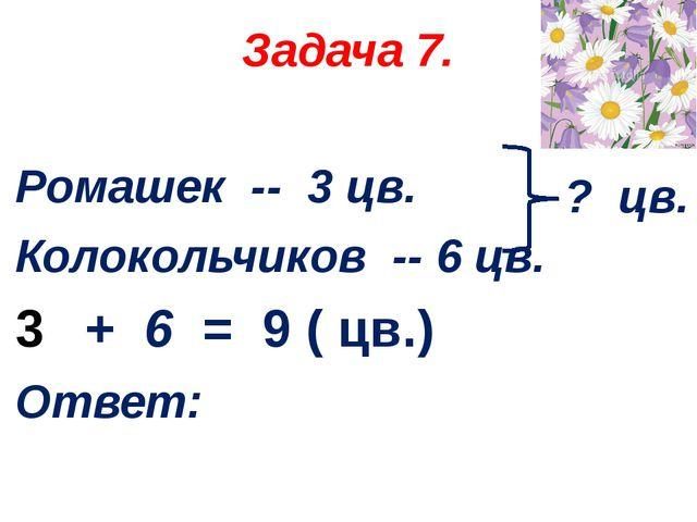 Задача 7. Ромашек -- 3 цв. Колокольчиков -- 6 цв. + 6 = 9 ( цв.) Ответ: ? цв.
