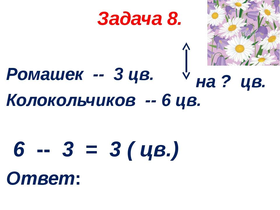 Задача 8. Ромашек -- 3 цв. Колокольчиков -- 6 цв. 6 -- 3 = 3 ( цв.) Ответ: на...
