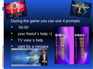 During the game you can use 4 prompts 50:50 your friend`s help =) TV view`s h