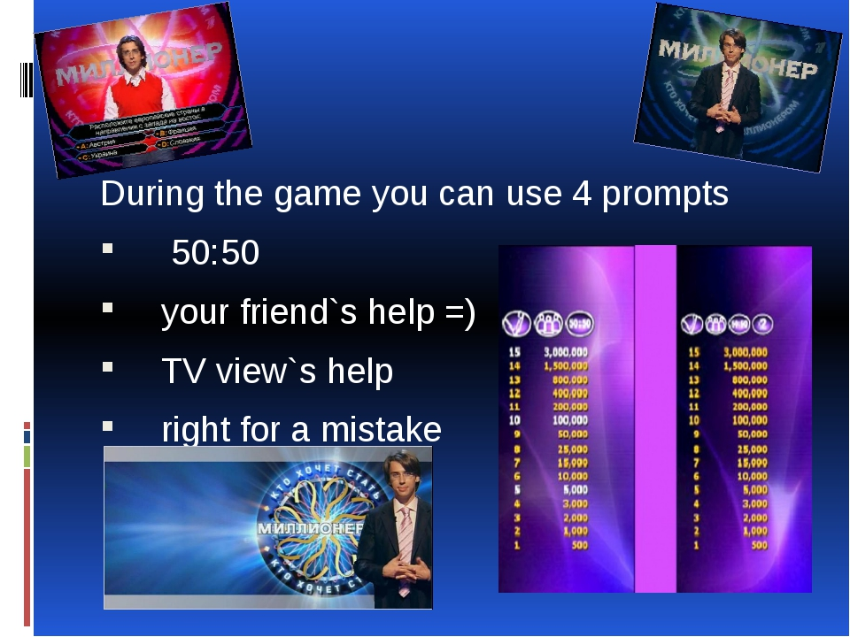 During the game you can use 4 prompts 50:50 your friend`s help =) TV view`s h...