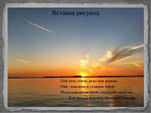 Тебе несу стихи, река моя родная, Они - навеяны и созданы тобой - Мелькали п