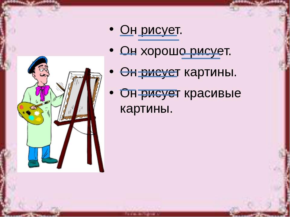 Он рисует. Он хорошо рисует. Он рисует картины. Он рисует красивые картины.