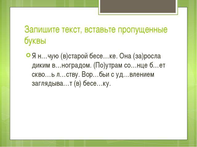 Запишите текст, вставьте пропущенные буквы Я н…чую (в)старой бесе…ке. Она (за...