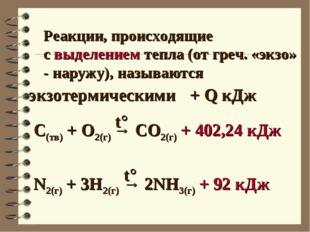 Реакции, происходящие с выделением тепла (от греч. «экзо» - наружу), называют