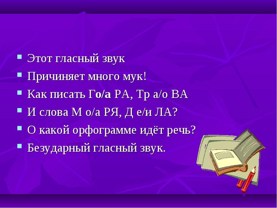 Этот гласный звук Причиняет много мук! Как писать Го/а РА, Тр а/о ВА И слова...