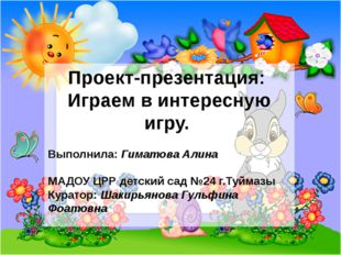 Проект-презентация: Играем в интересную игру. Выполнила: Гиматова Алина МАДОУ