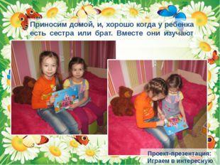 Приносим домой, и, хорошо когда у ребенка есть сестра или брат. Вместе они из