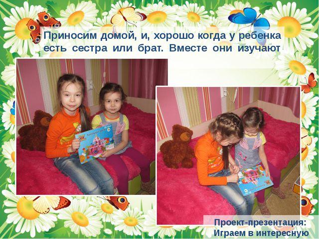 Приносим домой, и, хорошо когда у ребенка есть сестра или брат. Вместе они из...