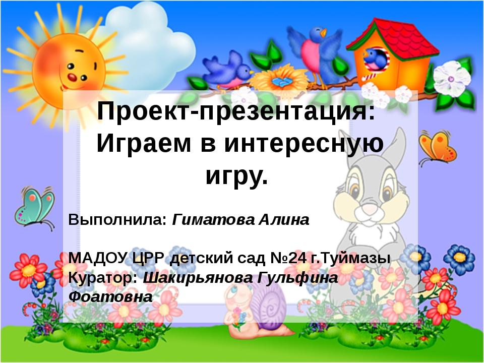 Проект-презентация: Играем в интересную игру. Выполнила: Гиматова Алина МАДОУ...