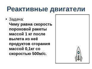 Реактивные двигатели Задача: Чему равна скорость пороховой ракеты массой 1 кг