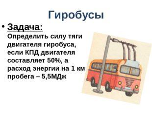 Гиробусы Задача: Определить силу тяги двигателя гиробуса, если КПД двигателя