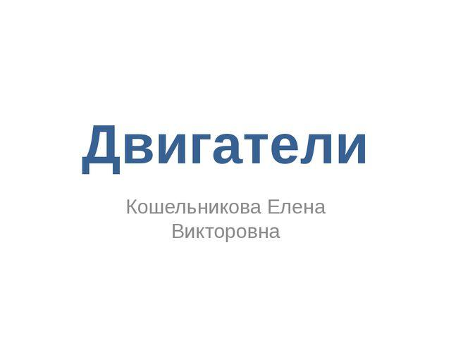 Двигатели Кошельникова Елена Викторовна