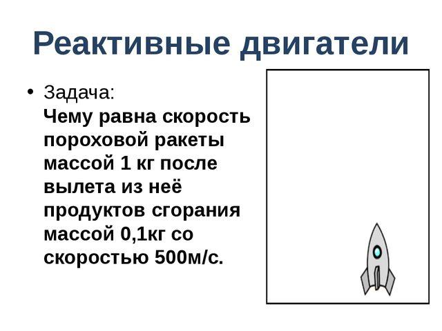 Реактивные двигатели Задача: Чему равна скорость пороховой ракеты массой 1 кг...