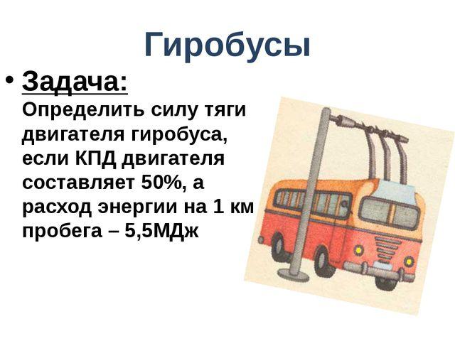 Гиробусы Задача: Определить силу тяги двигателя гиробуса, если КПД двигателя...