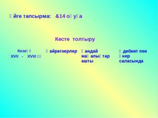 Үйге тапсырма: &14 оқуға Кесте толтыру Кезеңі ХVII - ХVIII ғғҚайраткерлерҚа