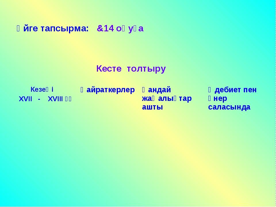 Үйге тапсырма: &14 оқуға Кесте толтыру Кезеңі ХVII - ХVIII ғғҚайраткерлерҚа...