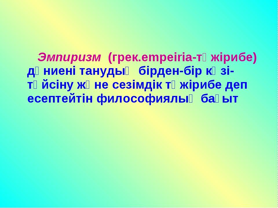 Эмпиризм (грек.empeiria-тәжірибе) дүниені танудың бірден-бір көзі-түйсіну жә...