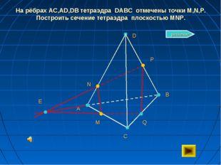 На рёбрах AC,AD,DB тетраэдра DABC отмечены точки M,N,P. Построить сечение тет