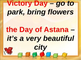 Victory Day – go to park, bring flowers the Day of Astana – it's a very beau