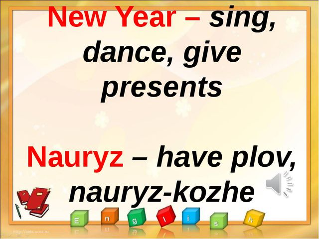 New Year – sing, dance, give presents Nauryz – have plov, nauryz-kozhe