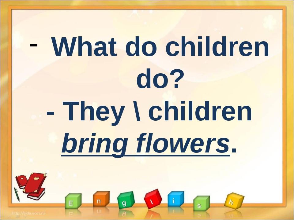 What do children do? - They \ children bring flowers.