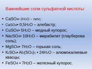 Важнейшие соли сульфатной кислоты: CaSO4• 2H2O – гипс; CaSO4• 0,5H2O – алебас