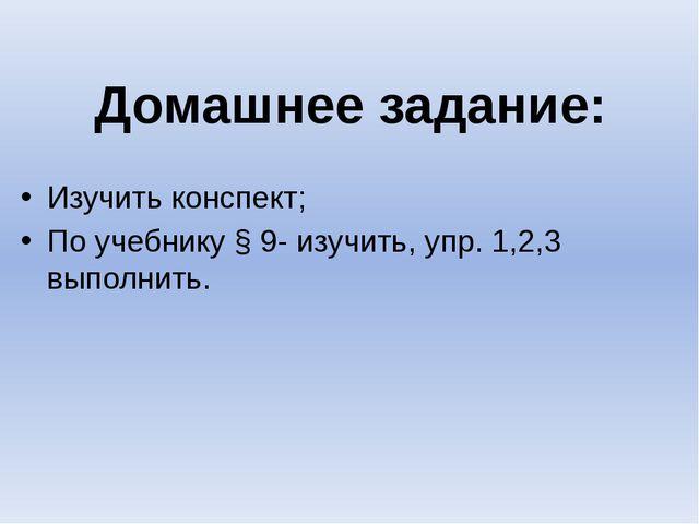 Домашнее задание: Изучить конспект; По учебнику § 9- изучить, упр. 1,2,3 выпо...
